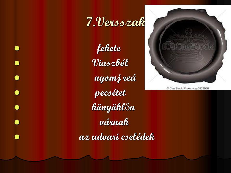 7.Versszak fekete Viaszból nyomj reá pecsétet könyöklőn várnak