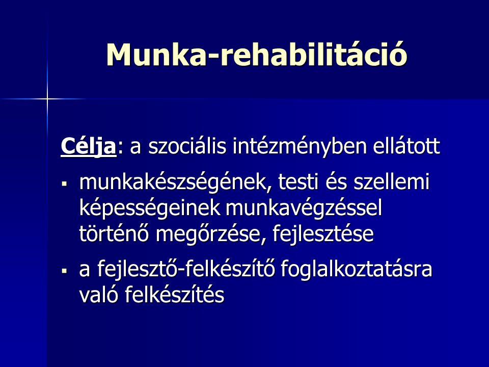Munka-rehabilitáció Célja: a szociális intézményben ellátott