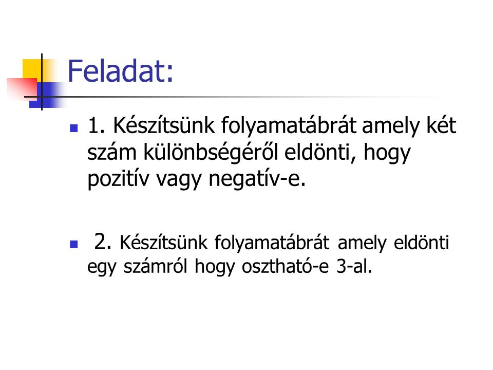 Feladat: 1. Készítsünk folyamatábrát amely két szám különbségéről eldönti, hogy pozitív vagy negatív-e.