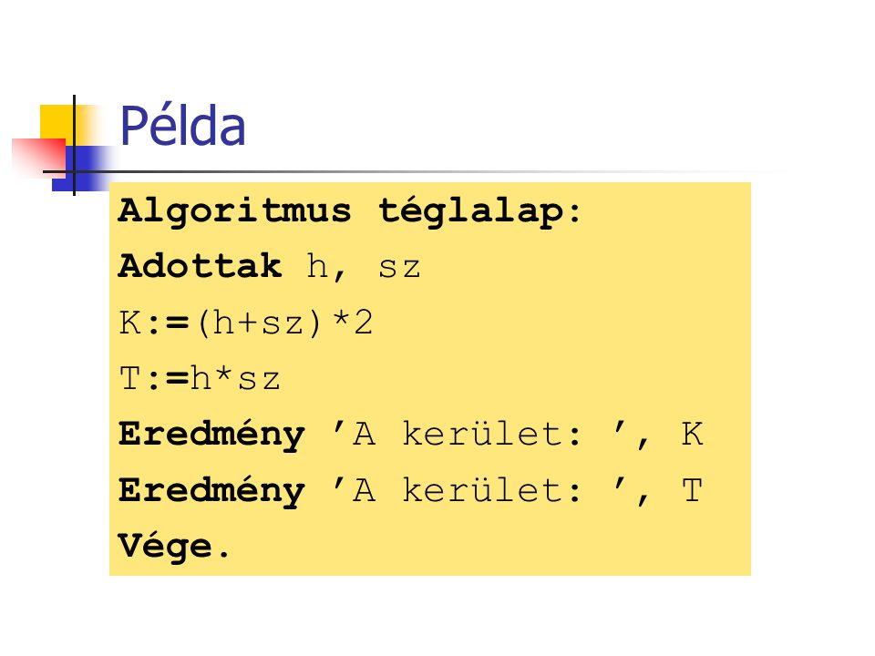 Példa Algoritmus téglalap: Adottak h, sz K:=(h+sz)*2 T:=h*sz