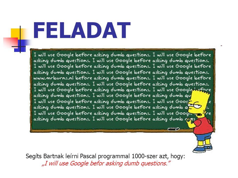 FELADAT Segíts Bartnak leírni Pascal programmal 1000-szer azt, hogy:
