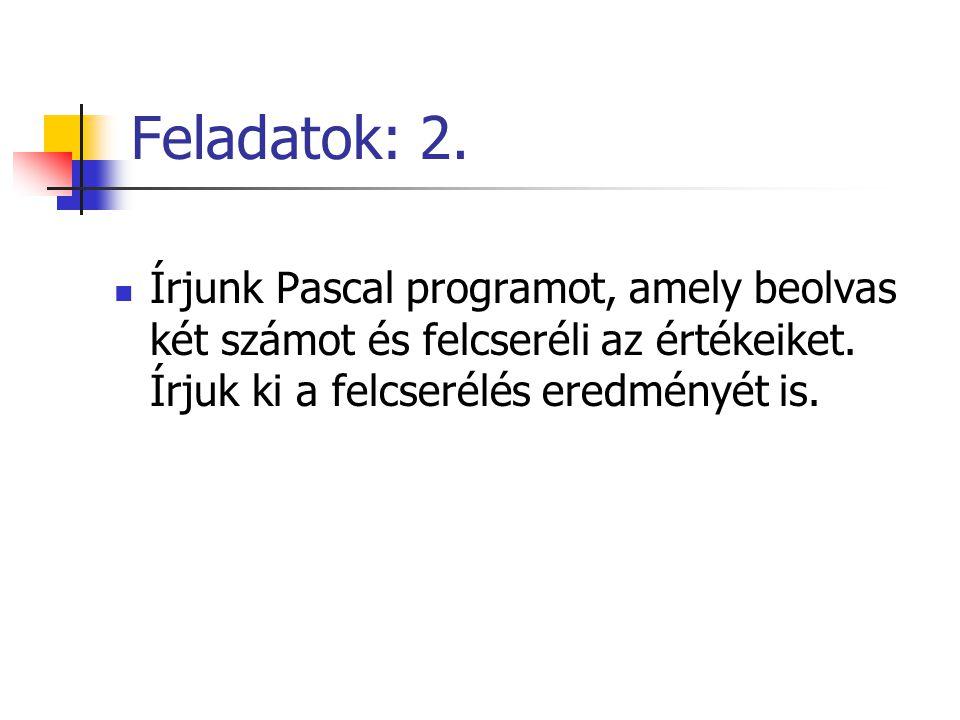Feladatok: 2. Írjunk Pascal programot, amely beolvas két számot és felcseréli az értékeiket.