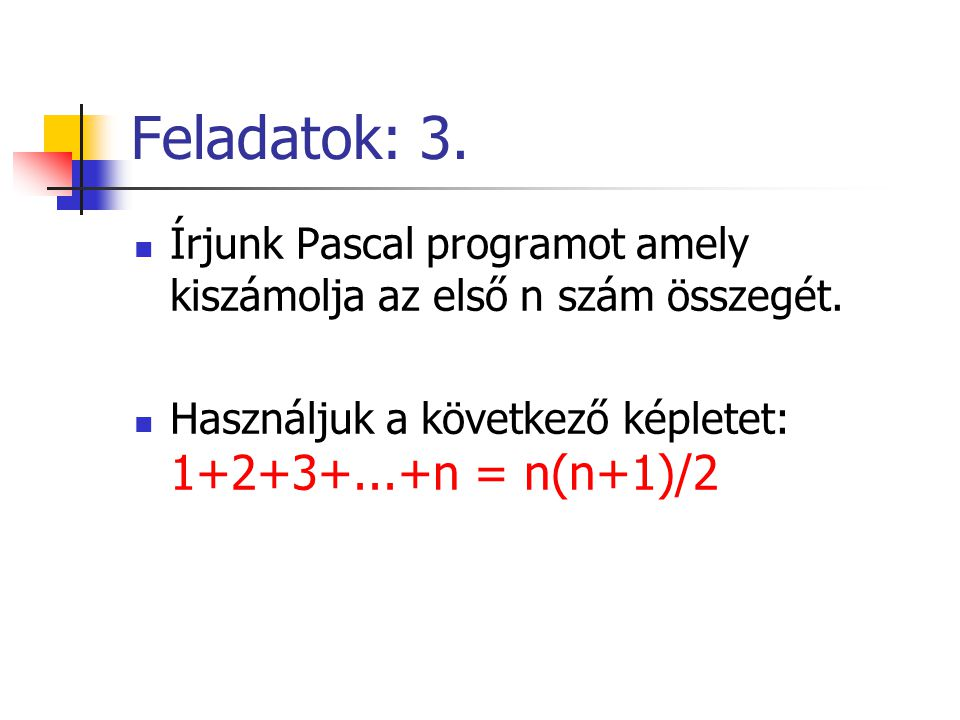 Feladatok: 3. Írjunk Pascal programot amely kiszámolja az első n szám összegét.