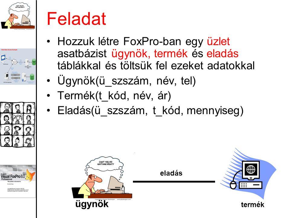 Feladat Hozzuk létre FoxPro-ban egy üzlet asatbázist ügynök, termék és eladás táblákkal és töltsük fel ezeket adatokkal.