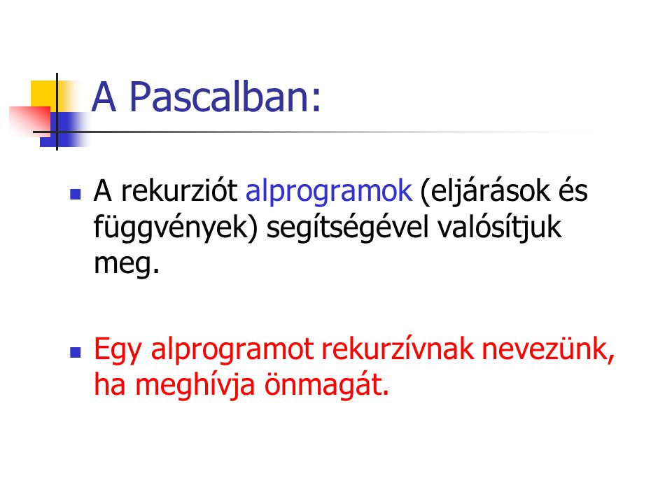 A Pascalban: A rekurziót alprogramok (eljárások és függvények) segítségével valósítjuk meg.