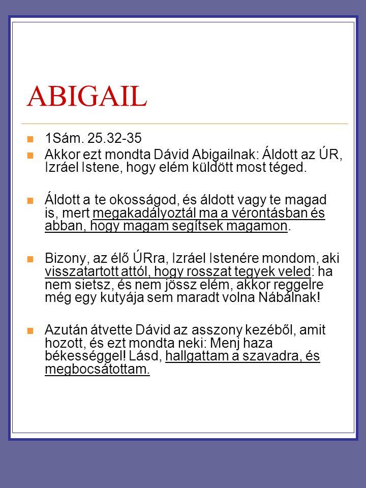 ABIGAIL 1Sám. 25.32-35. Akkor ezt mondta Dávid Abigailnak: Áldott az ÚR, Izráel Istene, hogy elém küldött most téged.