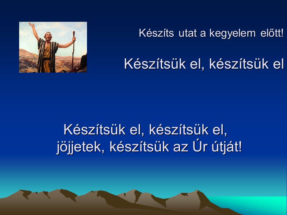 Készítsük el, készítsük el, jöjjetek, készítsük az Úr útját!