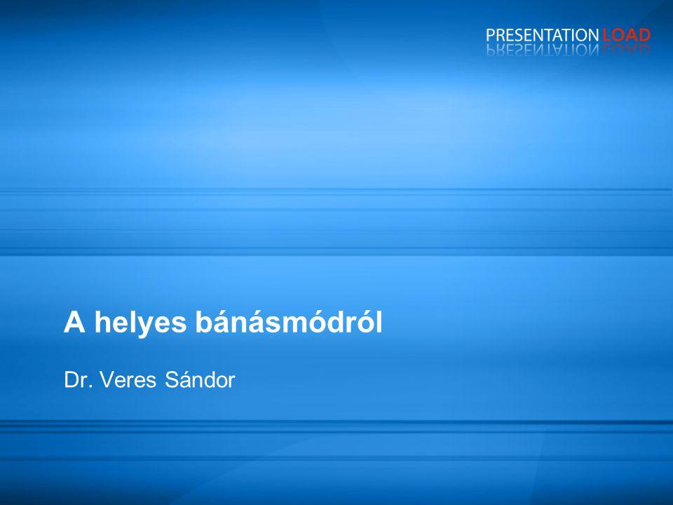 A helyes bánásmódról Dr. Veres Sándor 1