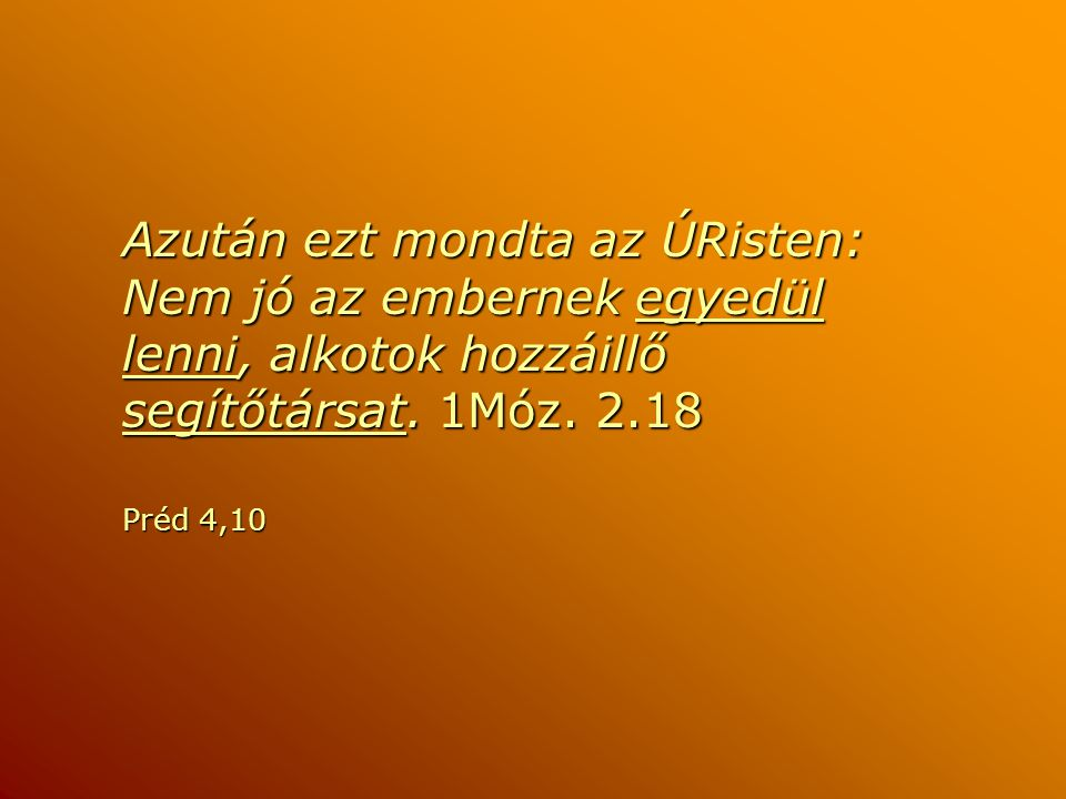 Azután ezt mondta az ÚRisten: Nem jó az embernek egyedül lenni, alkotok hozzáillő segítőtársat. 1Móz. 2.18