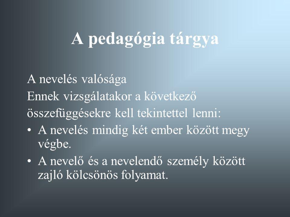 A pedagógia tárgya A nevelés valósága Ennek vizsgálatakor a következő