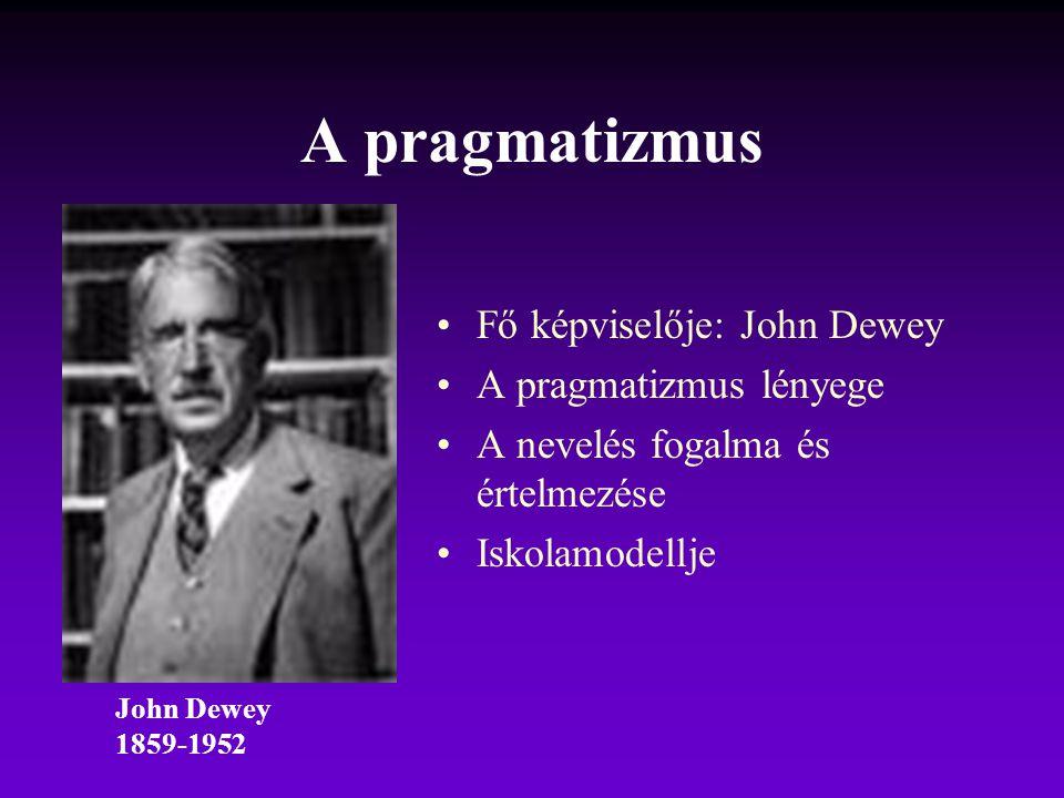A pragmatizmus Fő képviselője: John Dewey A pragmatizmus lényege