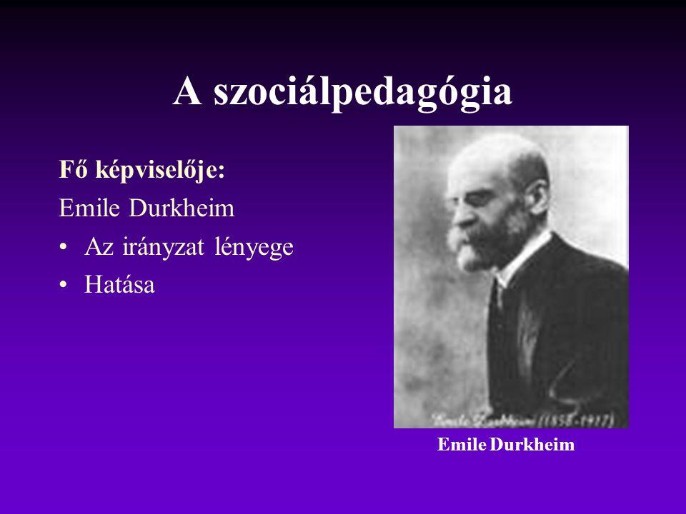 A szociálpedagógia Fő képviselője: Emile Durkheim Az irányzat lényege