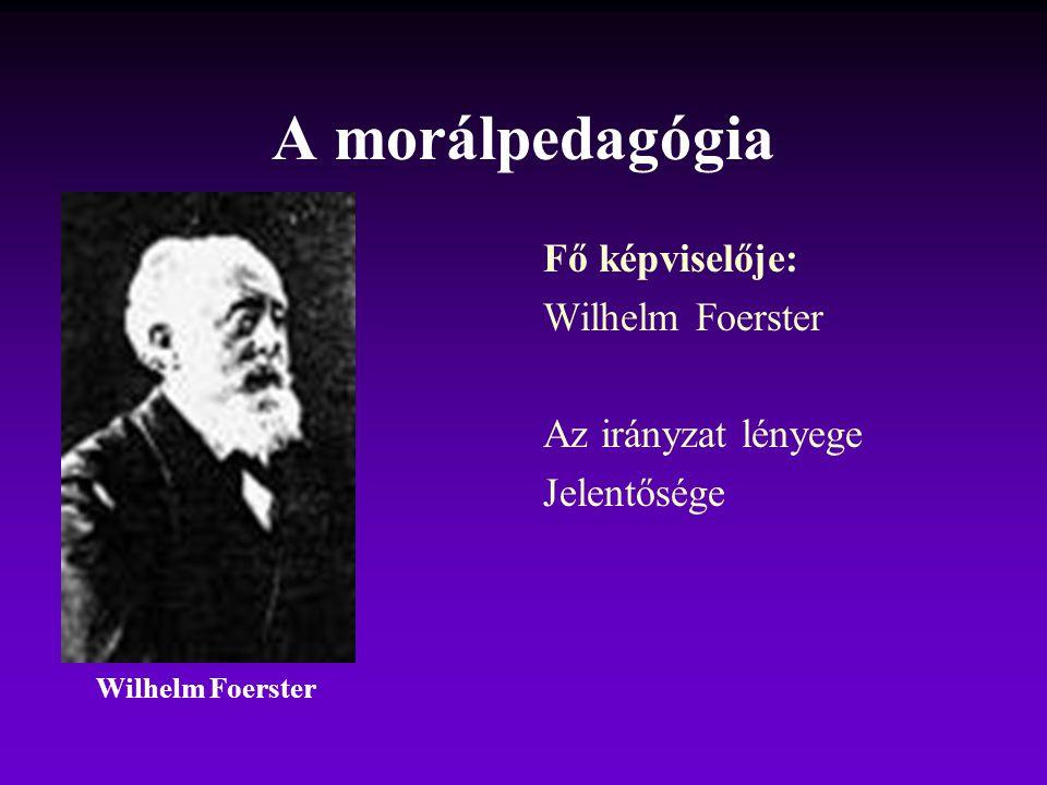 A morálpedagógia Fő képviselője: Wilhelm Foerster Az irányzat lényege