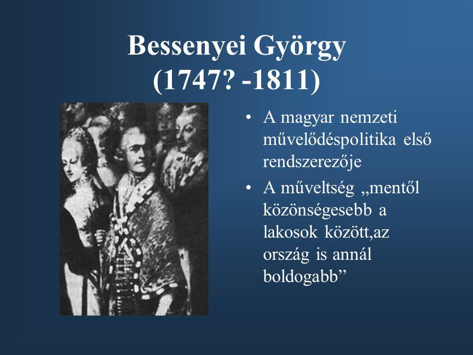 Bessenyei György (1747 -1811) A magyar nemzeti művelődéspolitika első rendszerezője.