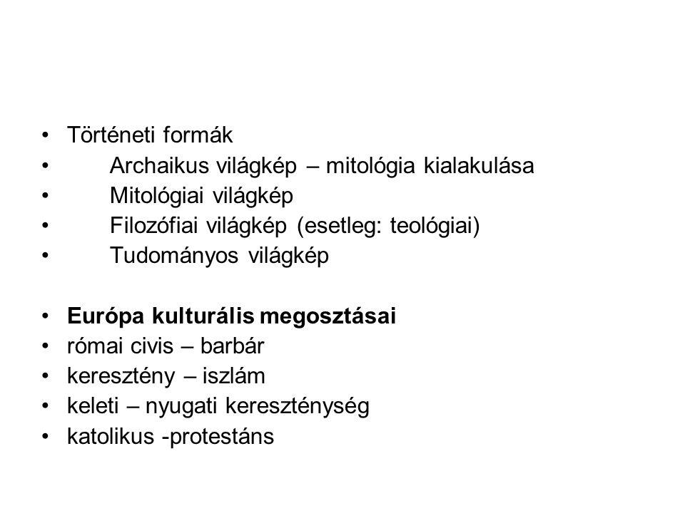 Történeti formák Archaikus világkép – mitológia kialakulása. Mitológiai világkép. Filozófiai világkép (esetleg: teológiai)