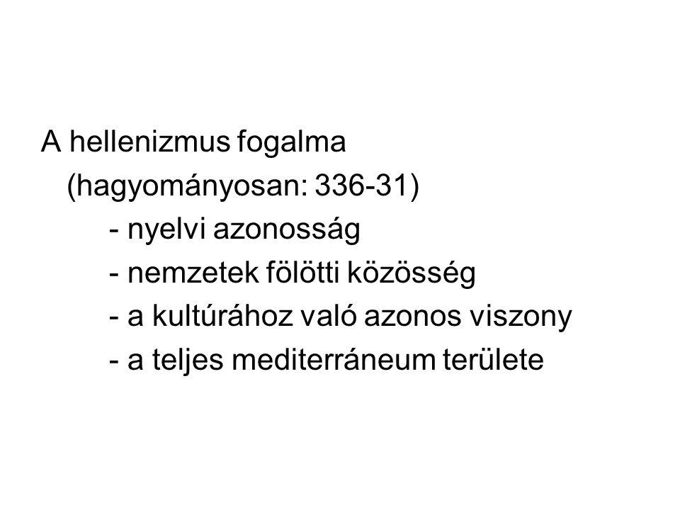 A hellenizmus fogalma (hagyományosan: 336-31) - nyelvi azonosság. - nemzetek fölötti közösség. - a kultúrához való azonos viszony.