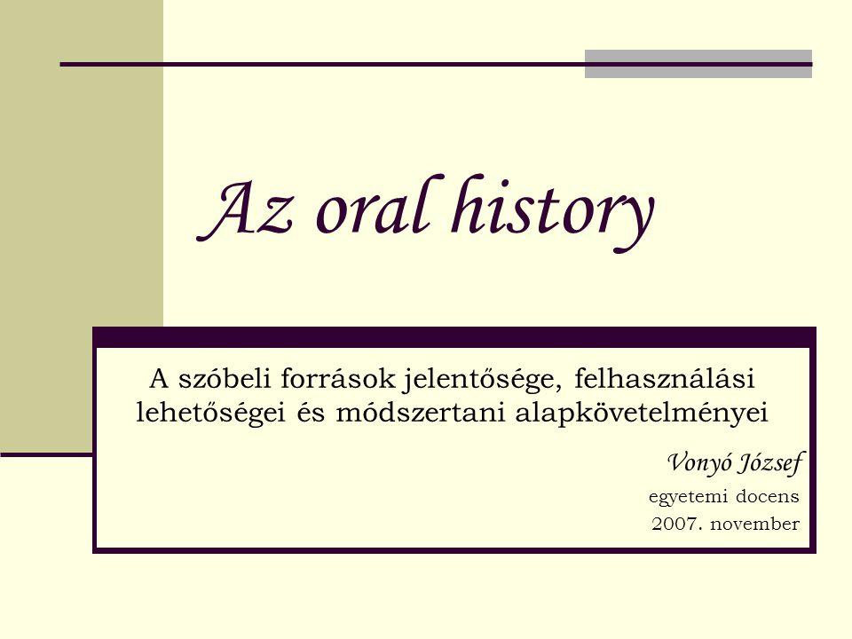 Az oral history A szóbeli források jelentősége, felhasználási lehetőségei és módszertani alapkövetelményei.
