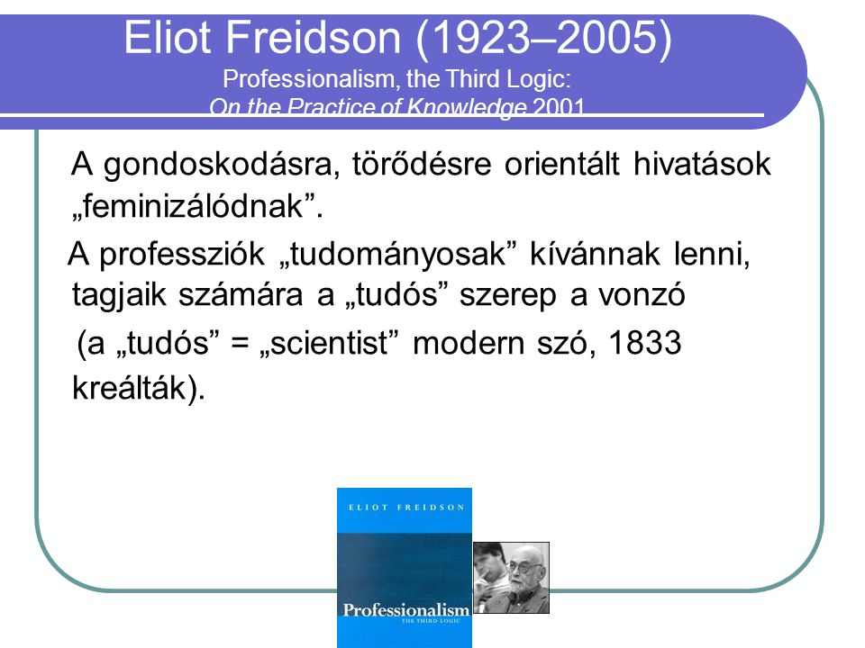 Eliot Freidson (1923–2005) Professionalism, the Third Logic: On the Practice of Knowledge 2001