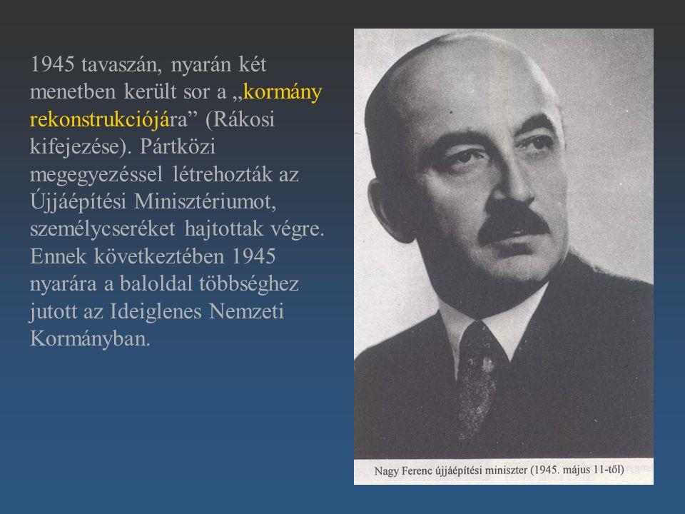 """1945 tavaszán, nyarán két menetben került sor a """"kormány rekonstrukciójára (Rákosi kifejezése)."""