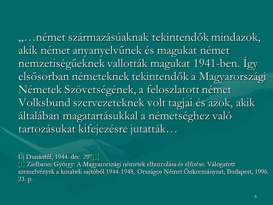 """""""…német származásúaknak tekintendők mindazok, akik német anyanyelvűnek és magukat német nemzetiségűeknek vallották magukat 1941-ben. Így elsősorban németeknek tekintendők a Magyarországi Németek Szövetségének, a feloszlatott német Volksbund szervezeteknek volt tagjai és azok, akik általában magatartásukkal a németséghez való tartozásukat kifejezésre jutatták…"""