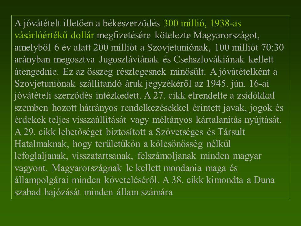A jóvátételt illetően a békeszerzõdés 300 millió, 1938-as vásárlóértékű dollár megfizetésére kötelezte Magyarországot, amelyből 6 év alatt 200 milliót a Szovjetuniónak, 100 milliót 70:30 arányban megosztva Jugoszláviának és Csehszlovákiának kellett átengednie.