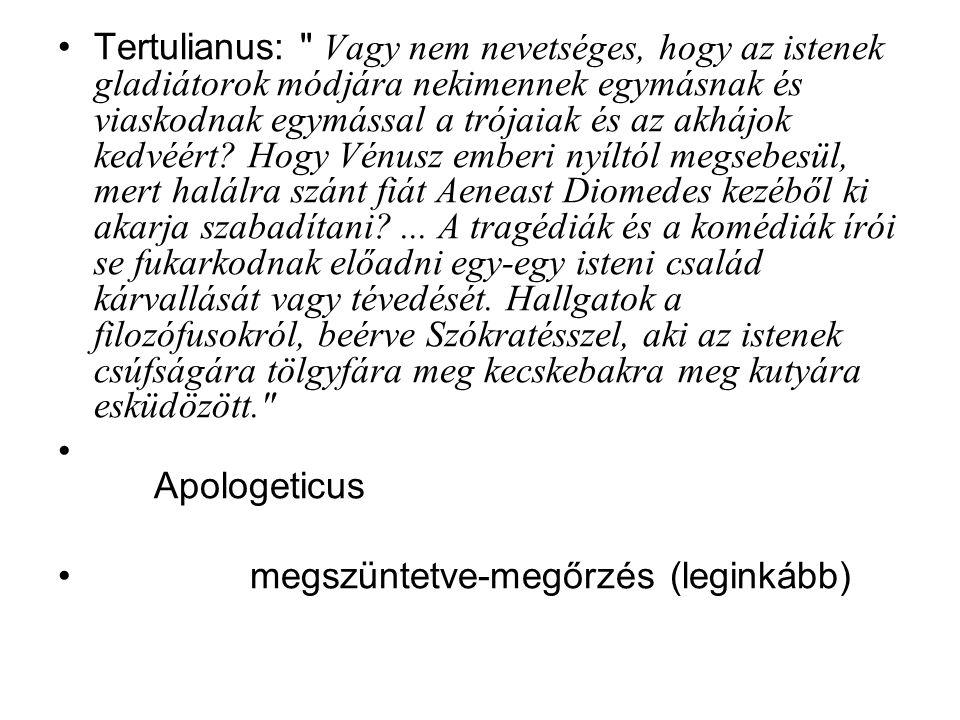 Tertulianus: Vagy nem nevetséges, hogy az istenek gladiátorok módjára nekimennek egymásnak és viaskodnak egymással a trójaiak és az akhájok kedvéért Hogy Vénusz emberi nyíltól megsebesül, mert halálra szánt fiát Aeneast Diomedes kezéből ki akarja szabadítani ... A tragédiák és a komédiák írói se fukarkodnak előadni egy-egy isteni család kárvallását vagy tévedését. Hallgatok a filozófusokról, beérve Szókratésszel, aki az istenek csúfságára tölgyfára meg kecskebakra meg kutyára esküdözött.