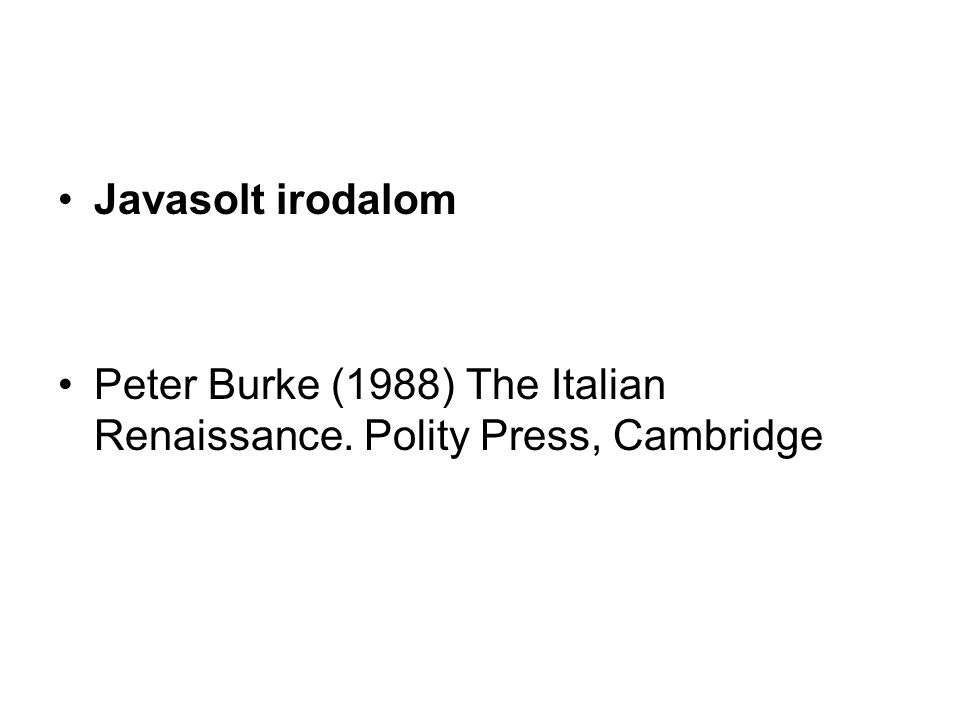 Javasolt irodalom Peter Burke (1988) The Italian Renaissance. Polity Press, Cambridge