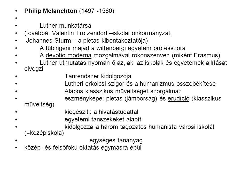 Philip Melanchton (1497 -1560) Luther munkatársa. (továbbá: Valentin Trotzendorf –iskolai önkormányzat,