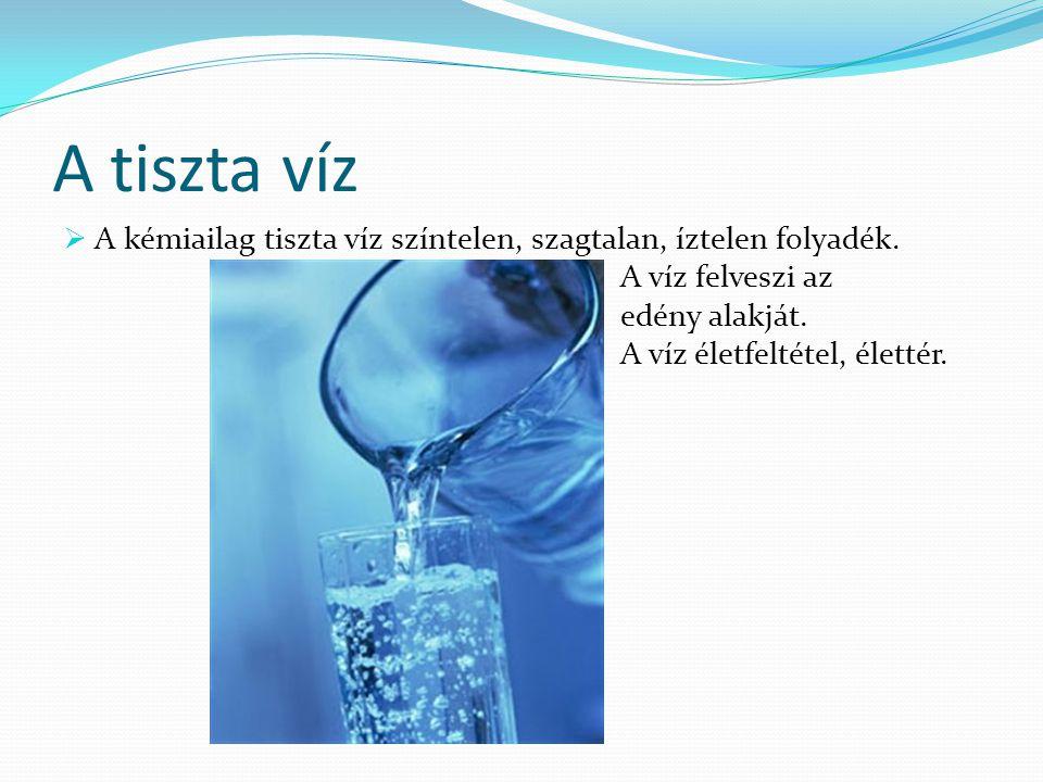 A tiszta víz A kémiailag tiszta víz színtelen, szagtalan, íztelen folyadék. A víz felveszi az. edény alakját.