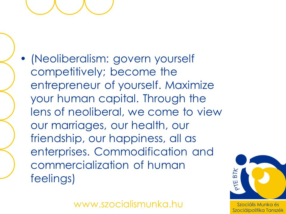 (Neoliberalism: govern yourself competitively; become the entrepreneur of yourself. Maximize your human capital. Through the lens of neoliberal, we come to view our marriages, our health, our friendship, our happiness, all as enterprises. Commodification and commercialization of human feelings)