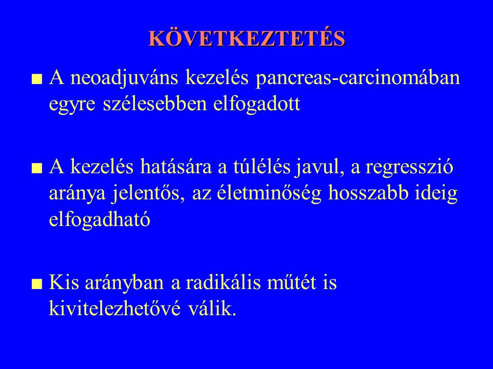 KÖVETKEZTETÉS ■ A neoadjuváns kezelés pancreas-carcinomában egyre szélesebben elfogadott.