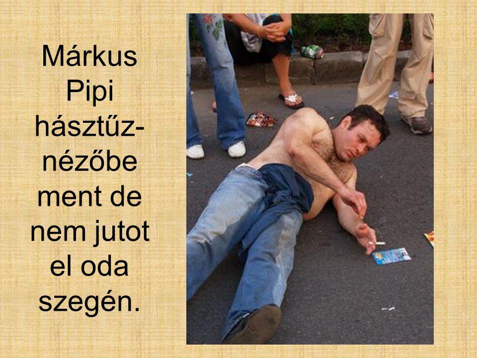 Márkus Pipi hásztűz-nézőbe ment de nem jutot el oda szegén.