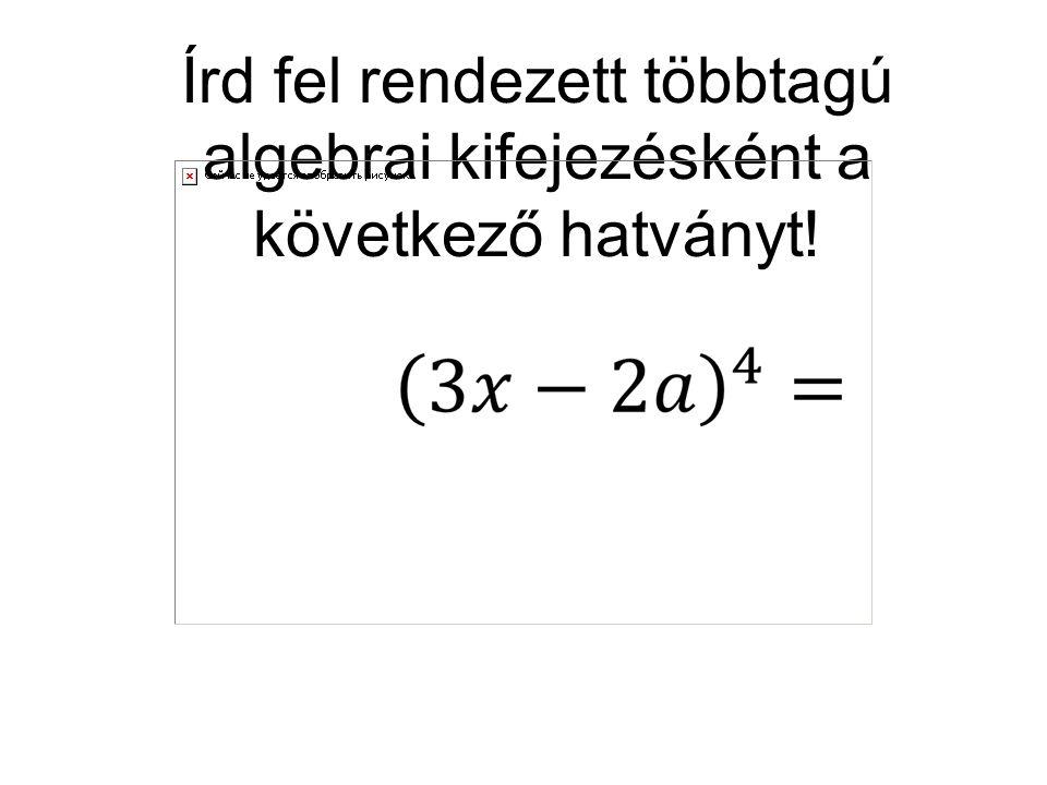 Írd fel rendezett többtagú algebrai kifejezésként a következő hatványt!