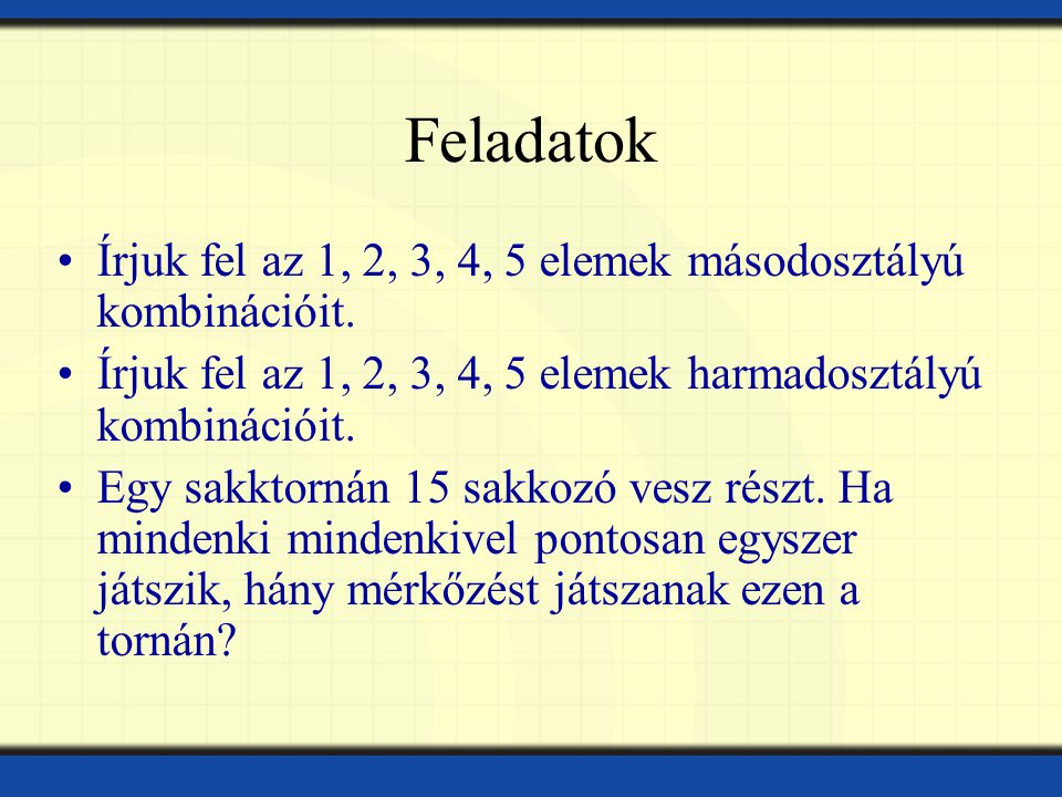 Feladatok Írjuk fel az 1, 2, 3, 4, 5 elemek másodosztályú kombinációit. Írjuk fel az 1, 2, 3, 4, 5 elemek harmadosztályú kombinációit.