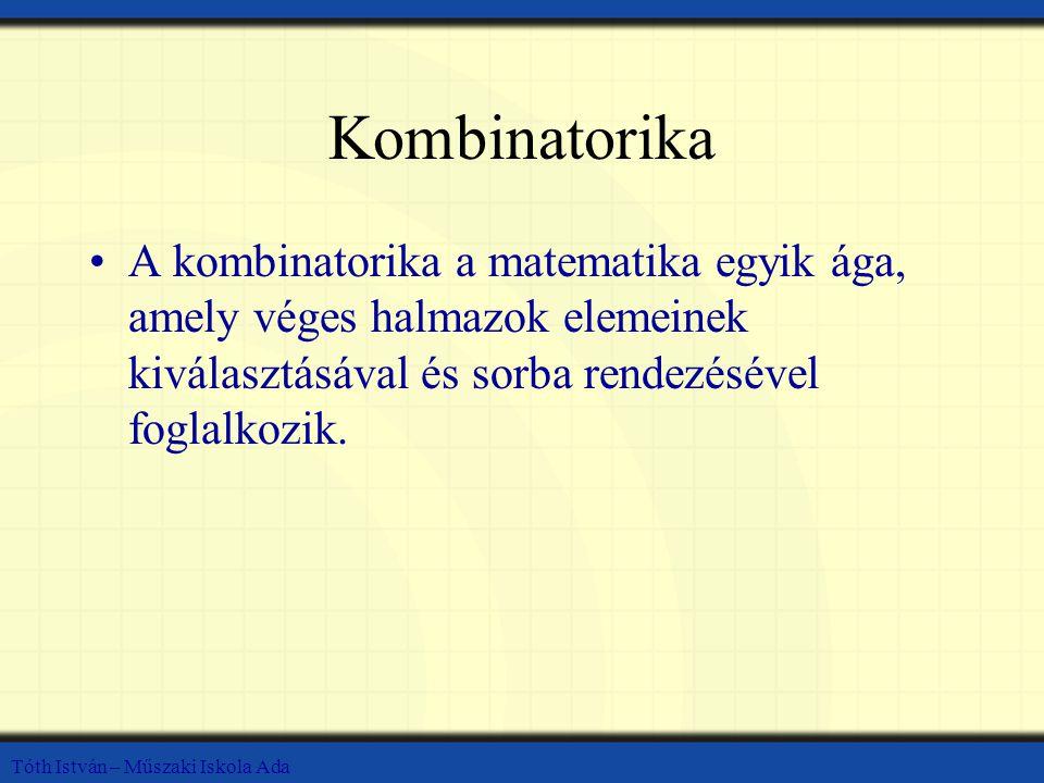 Kombinatorika A kombinatorika a matematika egyik ága, amely véges halmazok elemeinek kiválasztásával és sorba rendezésével foglalkozik.
