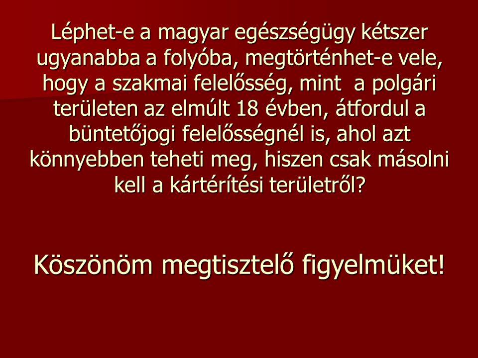 Léphet-e a magyar egészségügy kétszer ugyanabba a folyóba, megtörténhet-e vele, hogy a szakmai felelősség, mint a polgári területen az elmúlt 18 évben, átfordul a büntetőjogi felelősségnél is, ahol azt könnyebben teheti meg, hiszen csak másolni kell a kártérítési területről.