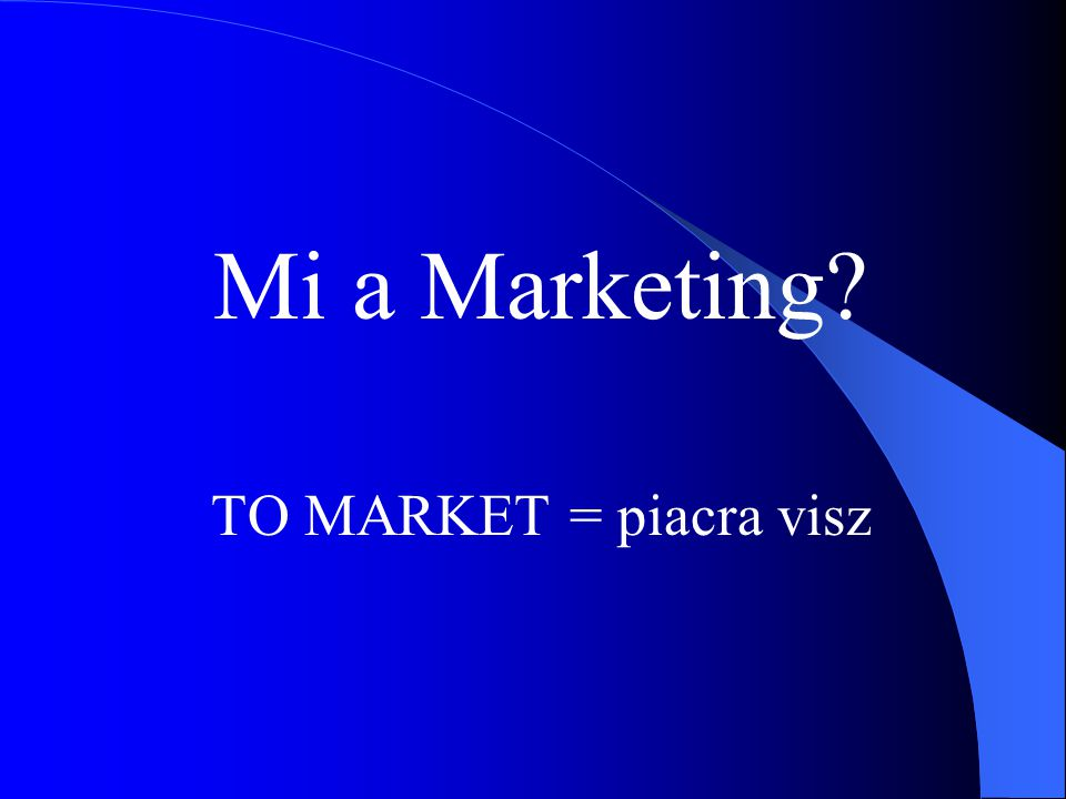 Mi a Marketing TO MARKET = piacra visz