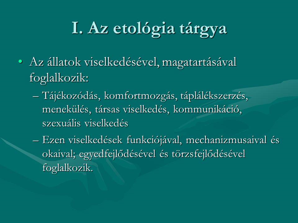 I. Az etológia tárgya Az állatok viselkedésével, magatartásával foglalkozik: