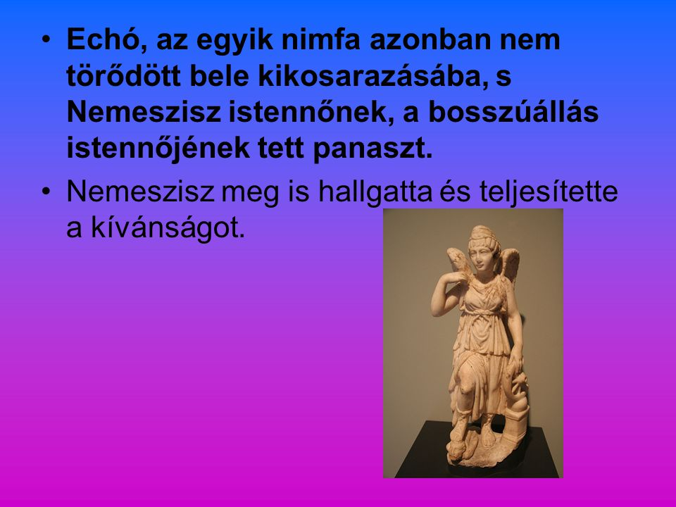 Echó, az egyik nimfa azonban nem törődött bele kikosarazásába, s Nemeszisz istennőnek, a bosszúállás istennőjének tett panaszt.