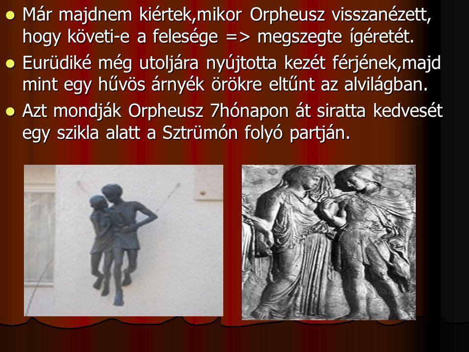 Már majdnem kiértek,mikor Orpheusz visszanézett, hogy követi-e a felesége => megszegte ígéretét.