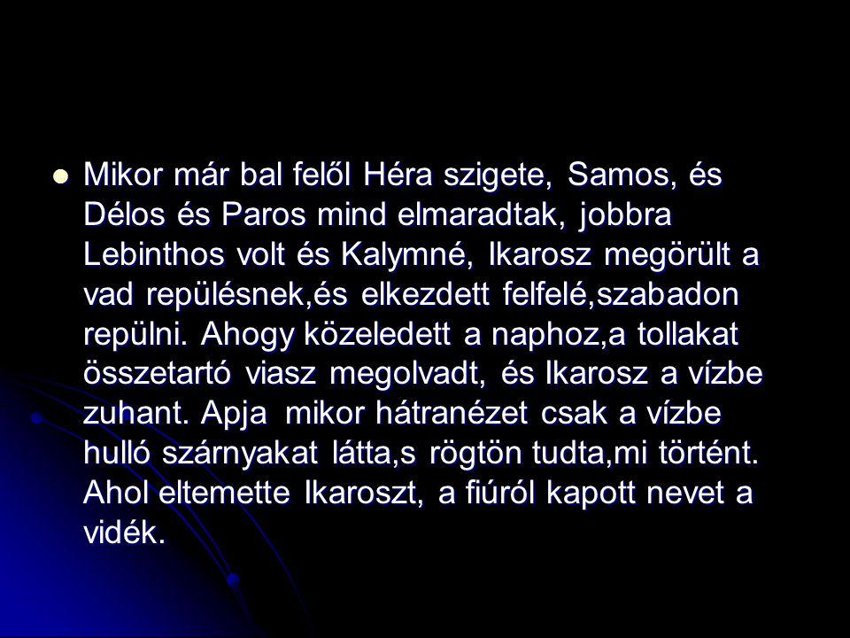 Mikor már bal felől Héra szigete, Samos, és Délos és Paros mind elmaradtak, jobbra Lebinthos volt és Kalymné, Ikarosz megörült a vad repülésnek,és elkezdett felfelé,szabadon repülni.