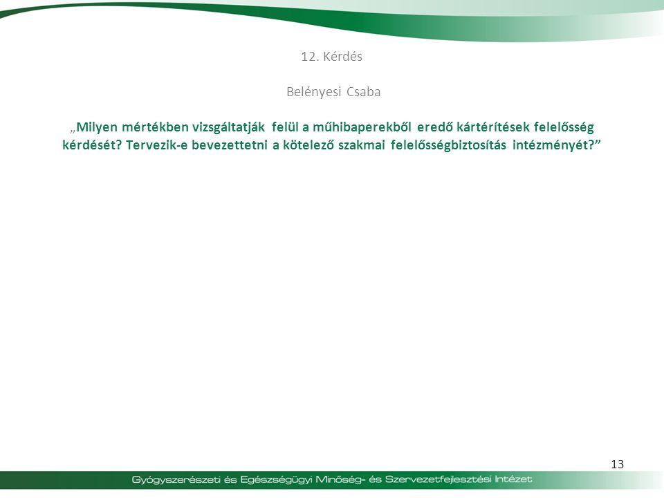 """12. Kérdés Belényesi Csaba """"Milyen mértékben vizsgáltatják felül a műhibaperekből eredő kártérítések felelősség kérdését Tervezik-e bevezettetni a kötelező szakmai felelősségbiztosítás intézményét"""