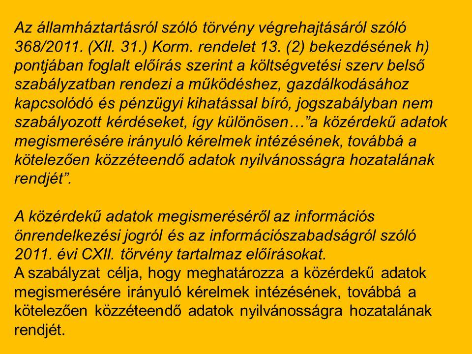 Az államháztartásról szóló törvény végrehajtásáról szóló 368/2011. (XII. 31.) Korm. rendelet 13. (2) bekezdésének h) pontjában foglalt előírás szerint a költségvetési szerv belső szabályzatban rendezi a működéshez, gazdálkodásához kapcsolódó és pénzügyi kihatással bíró, jogszabályban nem szabályozott kérdéseket, így különösen… a közérdekű adatok megismerésére irányuló kérelmek intézésének, továbbá a kötelezően közzéteendő adatok nyilvánosságra hozatalának rendjét .