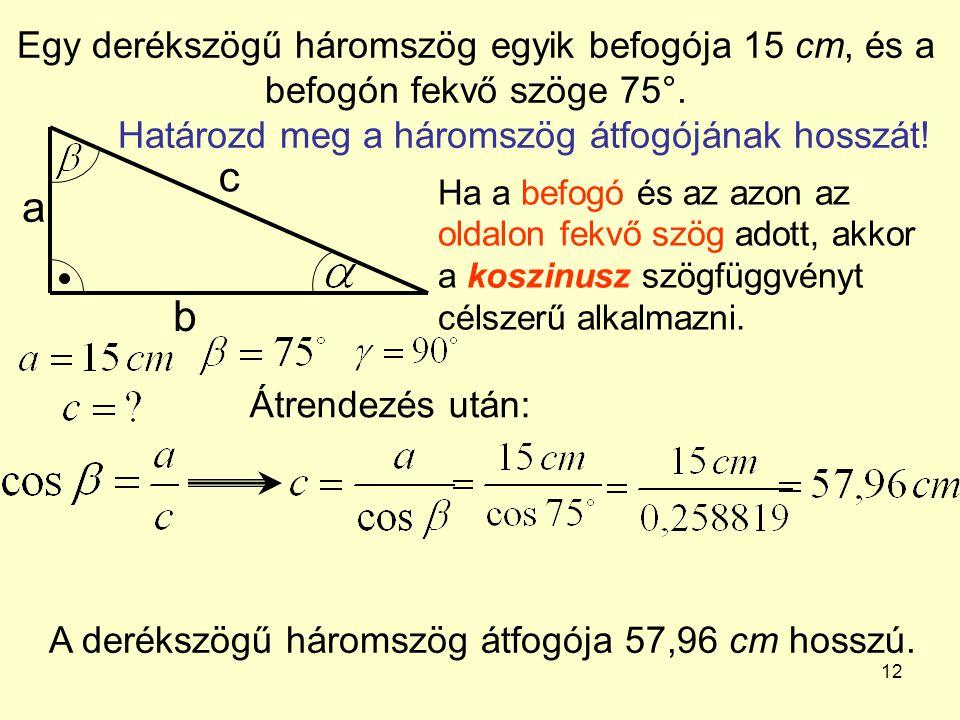 Egy derékszögű háromszög egyik befogója 15 cm, és a befogón fekvő szöge 75°. Határozd meg a háromszög átfogójának hosszát!