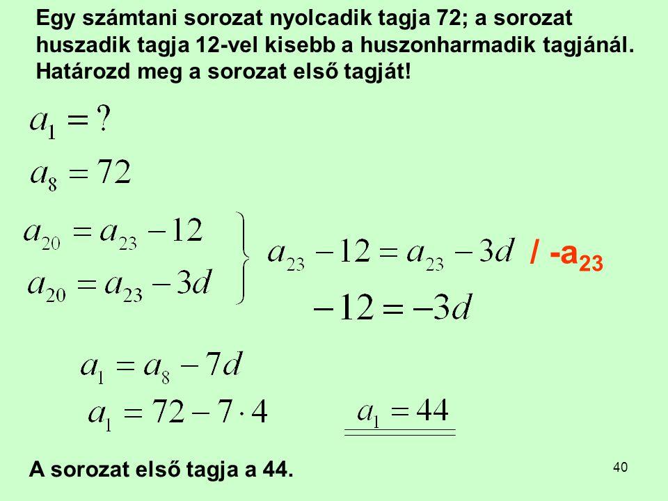 Egy számtani sorozat nyolcadik tagja 72; a sorozat huszadik tagja 12-vel kisebb a huszonharmadik tagjánál. Határozd meg a sorozat első tagját!