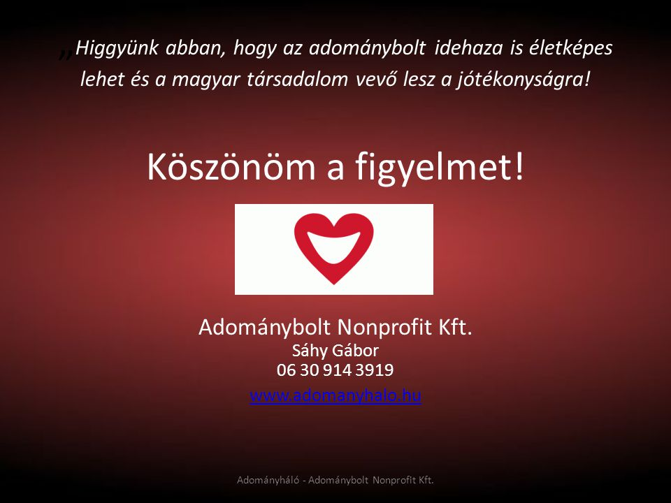 """""""Higgyünk abban, hogy az adománybolt idehaza is életképes lehet és a magyar társadalom vevő lesz a jótékonyságra! Köszönöm a figyelmet!"""