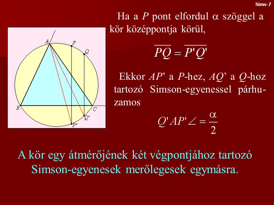 Sims-7 Ha a P pont elfordul  szöggel a kör középpontja körül, Ekkor AP' a P-hez, AQ' a Q-hoz tartozó Simson-egyenessel párhu-zamos.