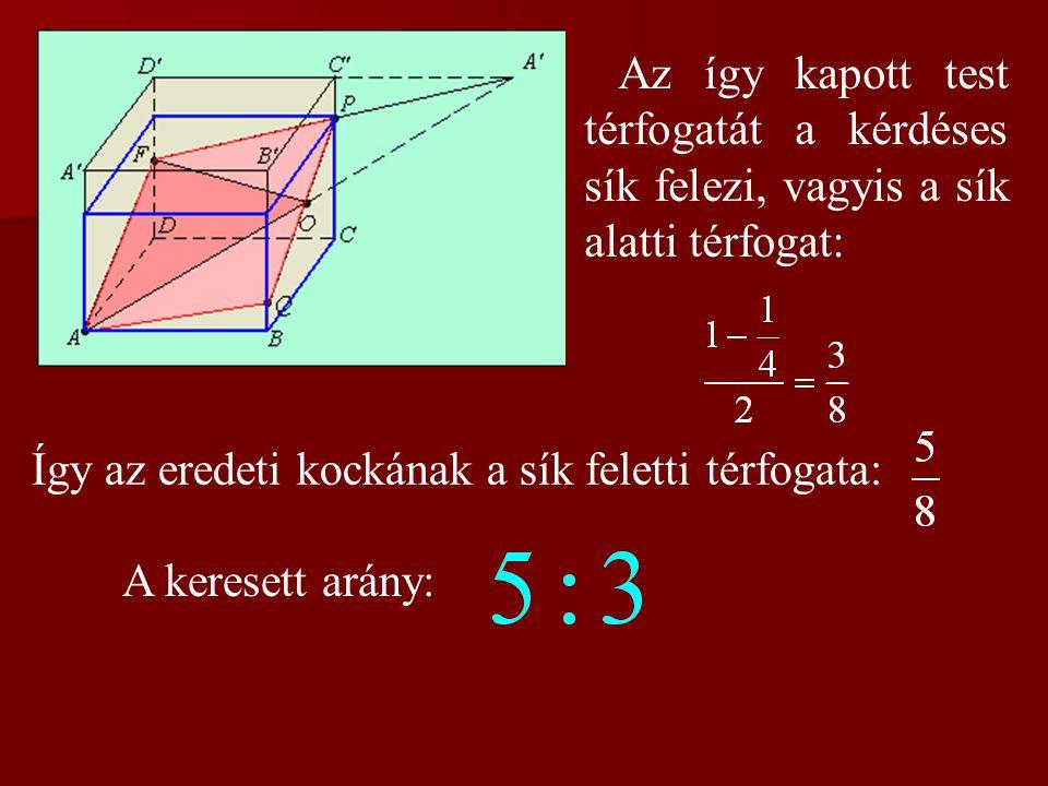 Az így kapott test térfogatát a kérdéses sík felezi, vagyis a sík alatti térfogat: