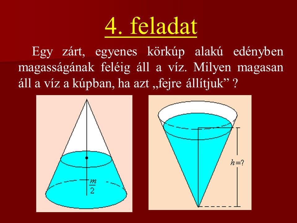 4. feladat Egy zárt, egyenes körkúp alakú edényben magasságának feléig áll a víz.