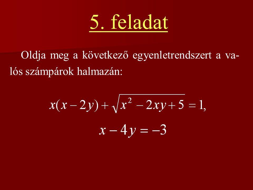 5. feladat Oldja meg a következő egyenletrendszert a va-lós számpárok halmazán: